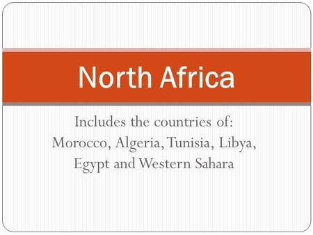 North Africa Includes the countries of: Morocco, Algeria, Tunisia, Libya, Egypt and Western Sahara.