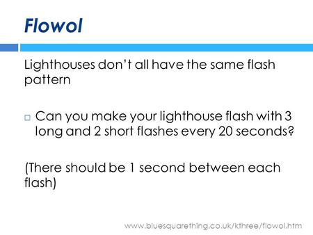 Www.bluesquarething.co.uk/kthree/flowol.htm Flowol Lighthouses don't all have the same flash pattern  Can you make your lighthouse flash with 3 long and.