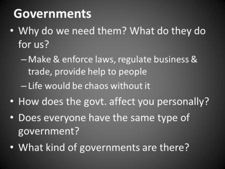 Governments Why do we need them? What do they do for us? – Make & enforce laws, regulate business & trade, provide help to people – Life would be chaos.