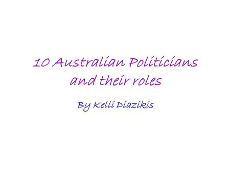 10 Australian Politicians and their roles By Kelli Diazikis.