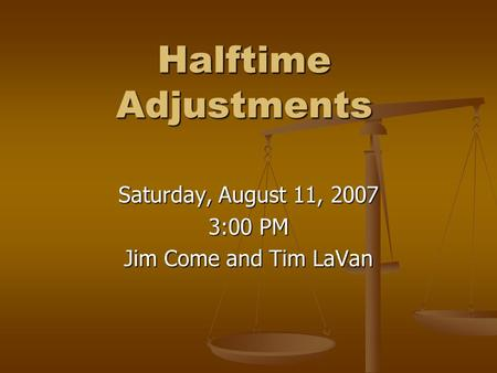 Halftime Adjustments Saturday, August 11, 2007 3:00 PM Jim Come and Tim LaVan.