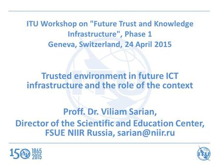 ITU Workshop on Future Trust and Knowledge Infrastructure, Phase 1 Geneva, Switzerland, 24 April 2015 Trusted environment in future ICT infrastructure.