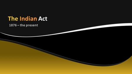 The Indian Act 1876 – the present.