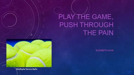 PLAY THE GAME, PUSH THROUGH THE PAIN ELIZABETH LAVIN Multiple Tennis Balls.