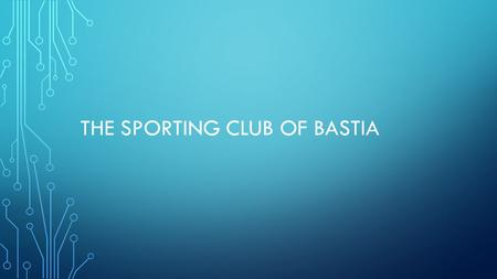 THE SPORTING CLUB OF BASTIA. THE SPORTING CLUB OF BASTIA IS A PROFESSIONAL CLUB, THEY PLAY IN THE FIRST DIVISION OF France (ligue 1). It is my favourite.