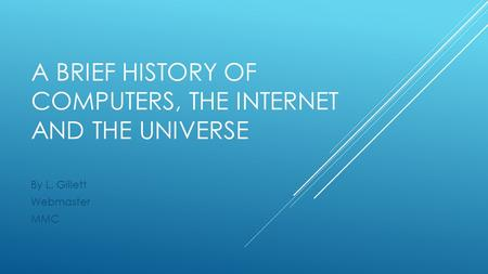 A BRIEF HISTORY OF COMPUTERS, THE INTERNET AND THE UNIVERSE By L. Gillett Webmaster MMC.