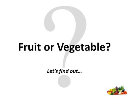 Fruit or Vegetable? Let's find out…. Fruit or Vegetable Label your journal with two columns – one for fruit and one for vegetable Put each item on the.