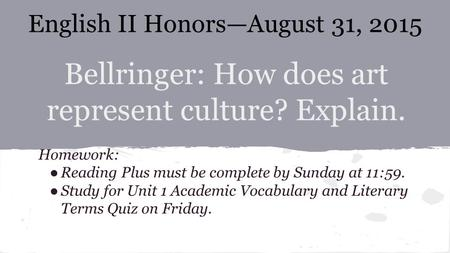 Bellringer: How does art represent culture? Explain. Homework: ●Reading Plus must be complete by Sunday at 11:59. ●Study for Unit 1 Academic Vocabulary.