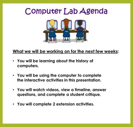 Computer Lab Agenda What we will be working on for the next few weeks: You will be learning about the history of computers. You will be using the computer.