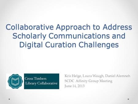 Collaborative Approach to Address Scholarly Communications and Digital Curation Challenges Kris Helge, Laura Waugh, Daniel Alemneh SCDC Affinity Group.