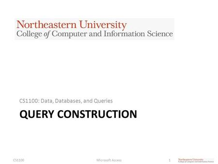 QUERY CONSTRUCTION CS1100: Data, Databases, and Queries CS1100Microsoft Access1.