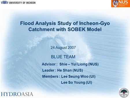 Flood Analysis Study of Incheon-Gyo Catchment with SOBEK Model 24 August 2007 BLUE TEAM Advisor : Shie – Yui Liong (NUS) Leader : He Shan (NUS) Members.