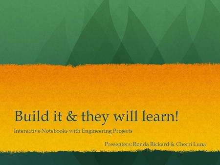 Build it & they will learn! Interactive Notebooks with Engineering Projects Presenters: Ronda Rickard & Cherri Luna.