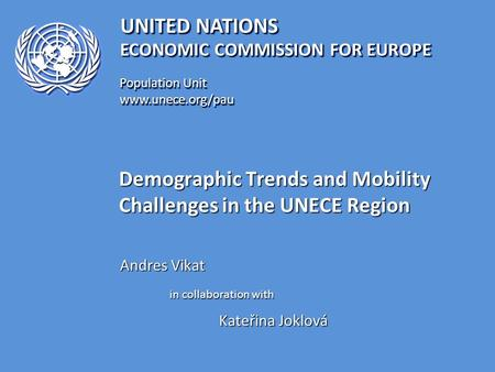 UNITED NATIONS Population Unit www.unece.org/pau www.unece.org/pau ECONOMIC COMMISSION FOR EUROPE Demographic Trends and Mobility Challenges in the UNECE.