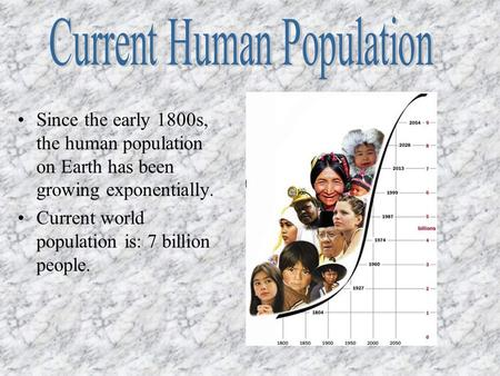 Since the early 1800s, the human population on Earth has been growing exponentially. Current world population is: 7 billion people.