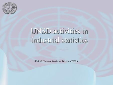 United Nations Statistics Division/DESA UNSD activities in industrial statistics.