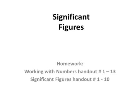 Significant Figures Homework: Working with Numbers handout # 1 – 13 Significant Figures handout # 1 - 10.