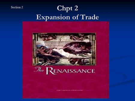 "Chpt 2 Expansion of Trade Section 2. The Renaissance Begins Renaissance means ""rebirth"" and was the rebirth of art and learning in Europe between 1300."