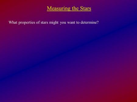 Measuring the Stars What properties of stars might you want to determine?