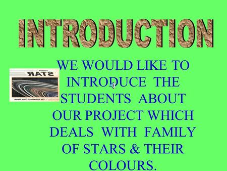 WE WOULD LIKE TO INTRODUCE THE STUDENTS ABOUT OUR PROJECT WHICH DEALS WITH FAMILY OF STARS & THEIR COLOURS.