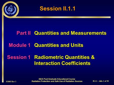 3/2003 Rev 1 II.1.1 – slide 1 of 30 IAEA Post Graduate Educational Course Radiation Protection and Safe Use of Radiation Sources Session II.1.1 Part IIQuantities.