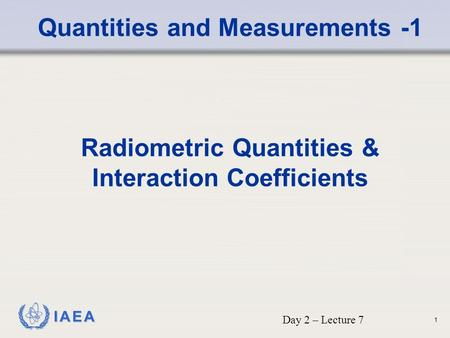 IAEA Quantities and Measurements -1 Radiometric Quantities & Interaction Coefficients Day 2 – Lecture 7 1.