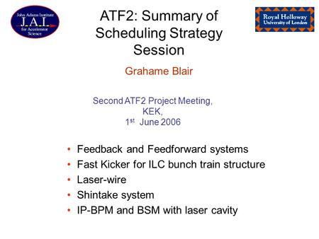 ATF2: Summary of Scheduling Strategy Session Grahame Blair Feedback and Feedforward systems Fast Kicker for ILC bunch train structure Laser-wire Shintake.