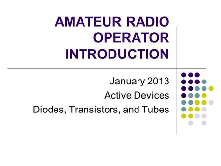 AMATEUR RADIO OPERATOR INTRODUCTION January 2013 Active Devices Diodes, Transistors, and Tubes.