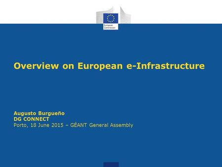 Overview on European e-Infrastructure Augusto Burgueño DG CONNECT Porto, 18 June 2015 – GÉANT General Assembly.