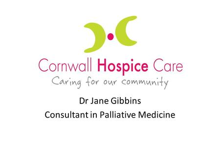 Dr Jane Gibbins Consultant in Palliative Medicine.
