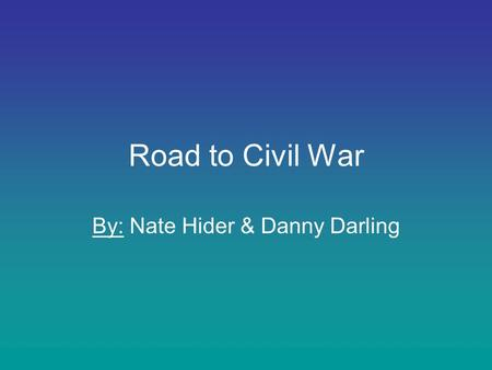 Road to Civil War By: Nate Hider & Danny Darling.