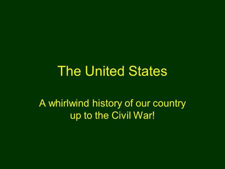 The United States A whirlwind history of our country up to the Civil War!