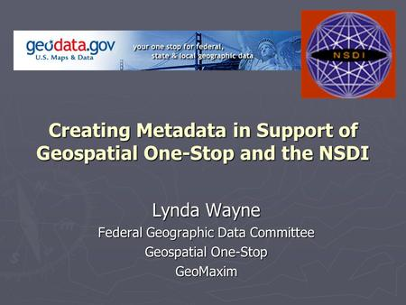 Creating Metadata in Support of Geospatial One-Stop and the NSDI Lynda Wayne Federal Geographic Data Committee Geospatial One-Stop GeoMaxim.
