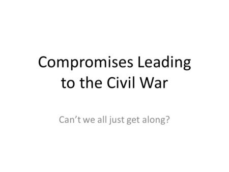 Compromises Leading to the Civil War Can't we all just get along?