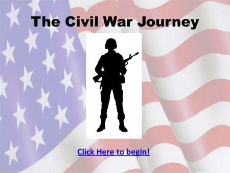 The Civil War Journey Click Here to begin!. Navigation To go to the next slide click: To go to previous slide click: To go to main menu click: