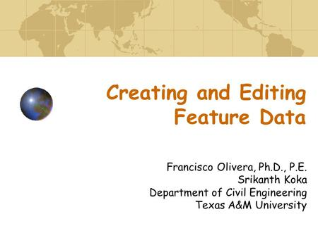 Creating and Editing Feature Data Francisco Olivera, Ph.D., P.E. Srikanth Koka Department of Civil Engineering Texas A&M University.