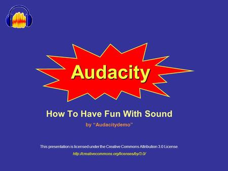"Audacity How To Have Fun With Sound by ""Audacitydemo"" This presentation is licensed under the Creative Commons Attribution 3.0 License."