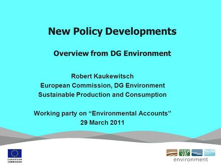 New Policy Developments Overview from DG Environment Robert Kaukewitsch European Commission, DG Environment Sustainable Production and Consumption Working.