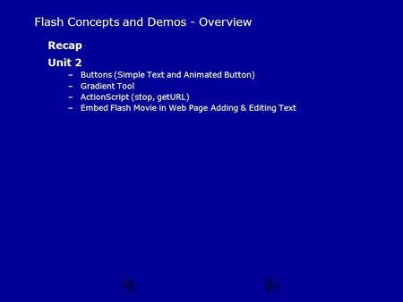 Flash Concepts and Demos - Overview Recap Unit 2 –Buttons (Simple Text and Animated Button) –Gradient Tool –ActionScript (stop, getURL) –Embed Flash Movie.