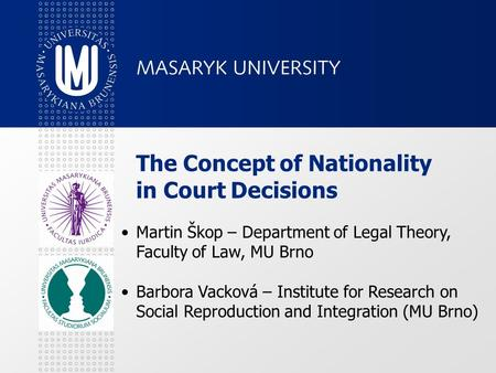 The Concept of Nationality in Court Decisions Martin Škop – Department of Legal Theory, Faculty of Law, MU Brno Barbora Vacková – Institute for Research.