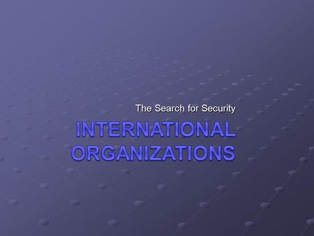 The Search for Security. WHY International Organizations? World War I – League of Nations GOAL: End wars for good.