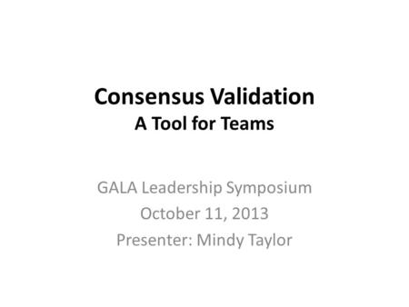 Consensus Validation A Tool for Teams GALA Leadership Symposium October 11, 2013 Presenter: Mindy Taylor.