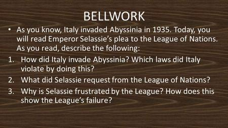 BELLWORK As you know, Italy invaded Abyssinia in 1935. Today, you will read Emperor Selassie's plea to the League of Nations. As you read, describe the.