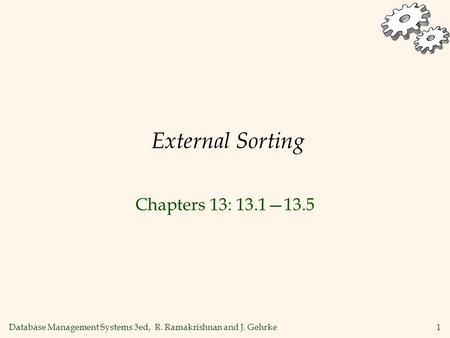 Database Management Systems 3ed, R. Ramakrishnan and J. Gehrke1 External Sorting Chapters 13: 13.1—13.5.