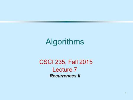 1 Algorithms CSCI 235, Fall 2015 Lecture 7 Recurrences II.