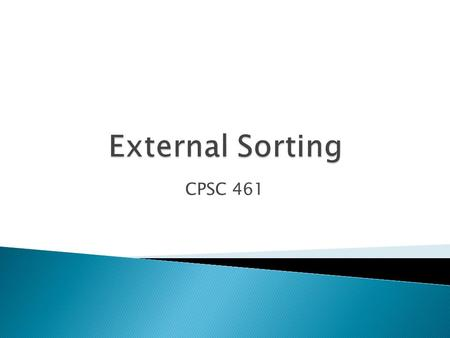CPSC 461. 1.Why do we need Sorting? 2.Complexities of few sorting algorithms ? 3.2-Way Sort 1.2-way external merge sort 2.Cost associated with external.