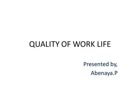 QUALITY OF WORK LIFE Presented by, Abenaya.P.  Quality of relationship between employees & total working environment  It is a process by which an organization.