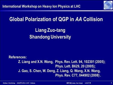 Wuhan Workshop 2008 年 5 月 21-24 日 Wuhan 梁作堂 (Liang Zuo-tang) 山东大学 1 International Workshop on Heavy Ion Physics at LHC Global Polarization of QGP in AA.
