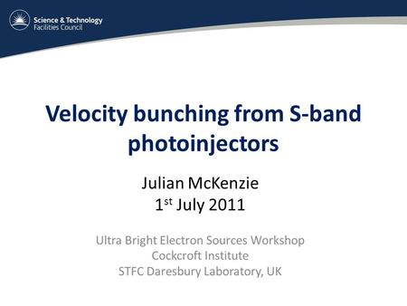 Velocity bunching from S-band photoinjectors Julian McKenzie 1 st July 2011 Ultra Bright Electron Sources Workshop Cockcroft Institute STFC Daresbury Laboratory,