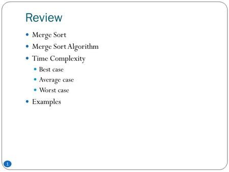 Review 1 Merge Sort Merge Sort Algorithm Time Complexity Best case Average case Worst case Examples.